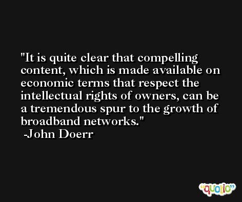 It is quite clear that compelling content, which is made available on economic terms that respect the intellectual rights of owners, can be a tremendous spur to the growth of broadband networks. -John Doerr