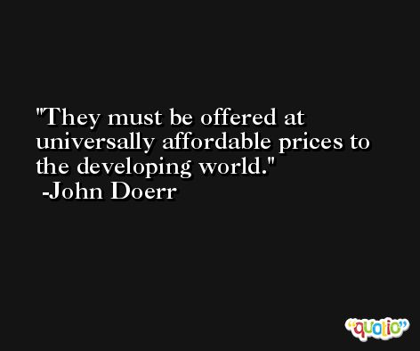 They must be offered at universally affordable prices to the developing world. -John Doerr