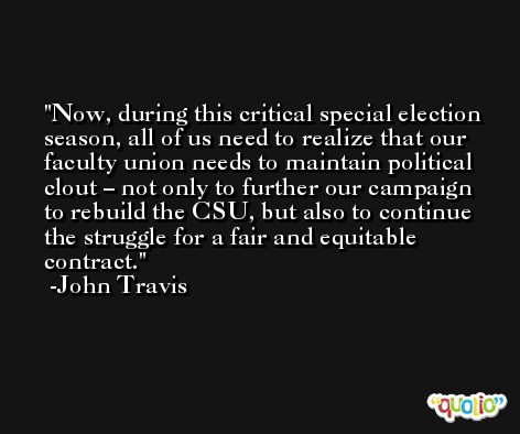 Now, during this critical special election season, all of us need to realize that our faculty union needs to maintain political clout – not only to further our campaign to rebuild the CSU, but also to continue the struggle for a fair and equitable contract. -John Travis
