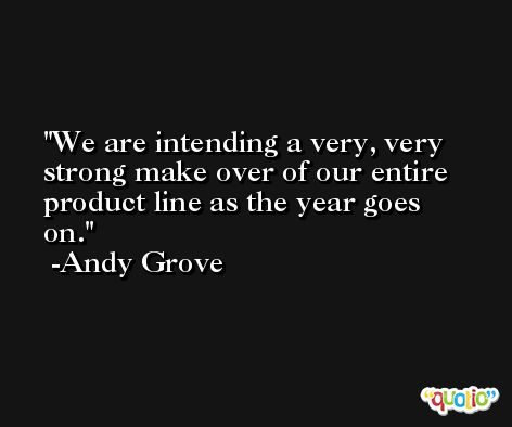We are intending a very, very strong make over of our entire product line as the year goes on. -Andy Grove