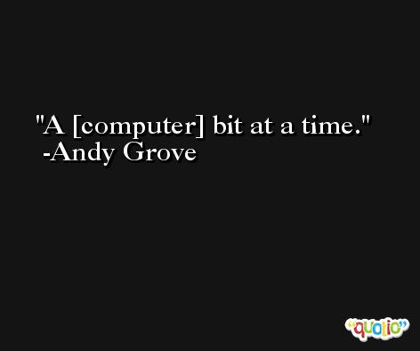 A [computer] bit at a time. -Andy Grove