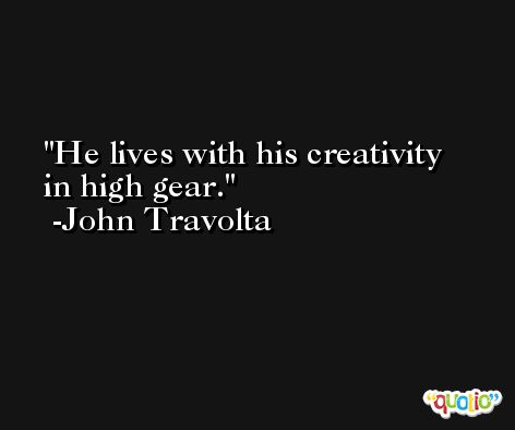 He lives with his creativity in high gear. -John Travolta