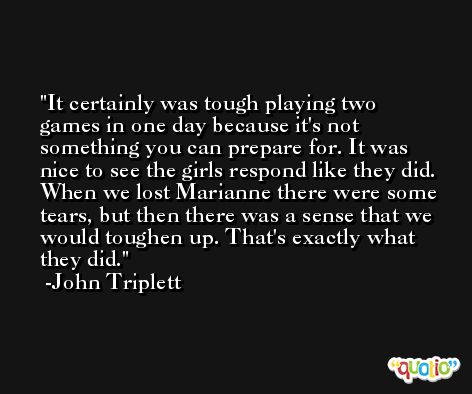 It certainly was tough playing two games in one day because it's not something you can prepare for. It was nice to see the girls respond like they did. When we lost Marianne there were some tears, but then there was a sense that we would toughen up. That's exactly what they did. -John Triplett