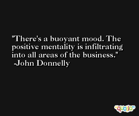 There's a buoyant mood. The positive mentality is infiltrating into all areas of the business. -John Donnelly