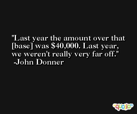 Last year the amount over that [base] was $40,000. Last year, we weren't really very far off. -John Donner
