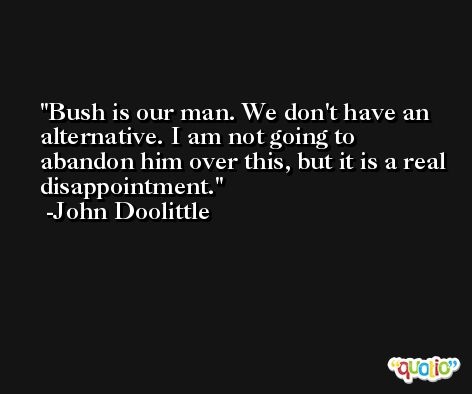 Bush is our man. We don't have an alternative. I am not going to abandon him over this, but it is a real disappointment. -John Doolittle