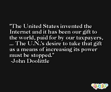 The United States invented the Internet and it has been our gift to the world, paid for by our taxpayers, ... The U.N.'s desire to take that gift as a means of increasing its power must be stopped. -John Doolittle