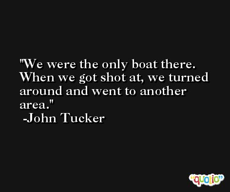 We were the only boat there. When we got shot at, we turned around and went to another area. -John Tucker