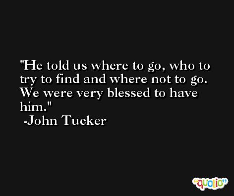 He told us where to go, who to try to find and where not to go. We were very blessed to have him. -John Tucker