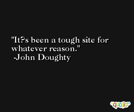 It?s been a tough site for whatever reason. -John Doughty