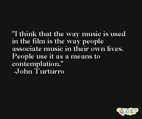 I think that the way music is used in the film is the way people associate music in their own lives. People use it as a means to contemplation. -John Turturro