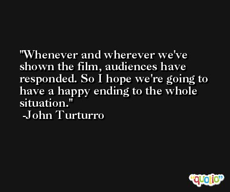 Whenever and wherever we've shown the film, audiences have responded. So I hope we're going to have a happy ending to the whole situation. -John Turturro