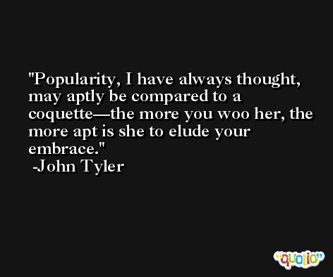 Popularity, I have always thought, may aptly be compared to a coquette—the more you woo her, the more apt is she to elude your embrace. -John Tyler