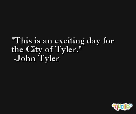 This is an exciting day for the City of Tyler. -John Tyler