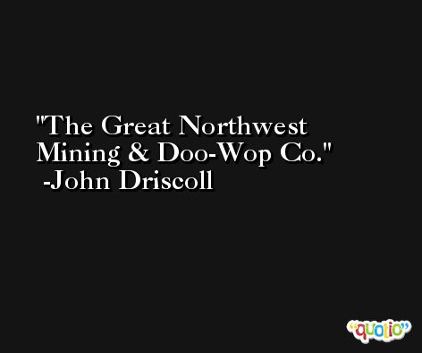 The Great Northwest Mining & Doo-Wop Co. -John Driscoll