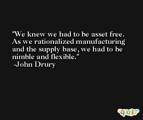 We knew we had to be asset free. As we rationalized manufacturing and the supply base, we had to be nimble and flexible. -John Drury