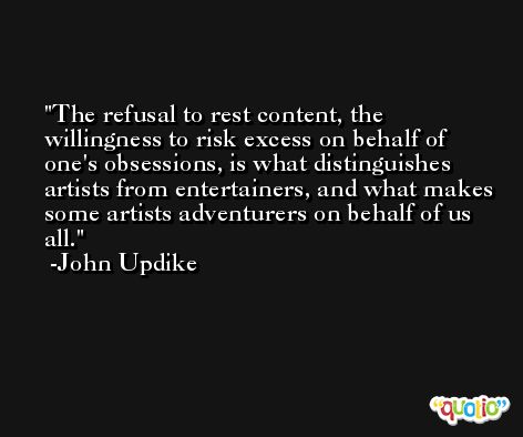 The refusal to rest content, the willingness to risk excess on behalf of one's obsessions, is what distinguishes artists from entertainers, and what makes some artists adventurers on behalf of us all. -John Updike