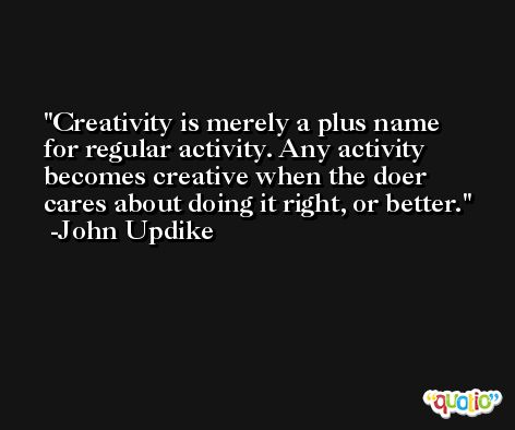 Creativity is merely a plus name for regular activity. Any activity becomes creative when the doer cares about doing it right, or better. -John Updike