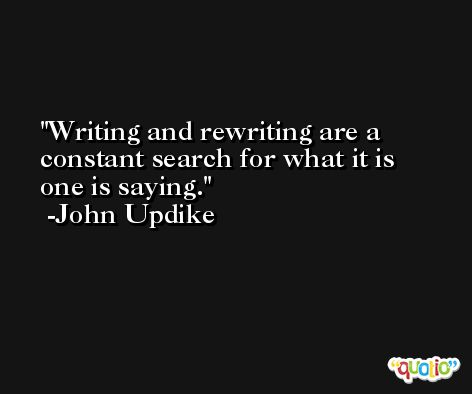 Writing and rewriting are a constant search for what it is one is saying. -John Updike