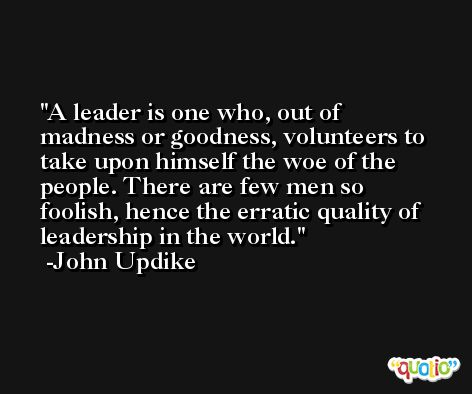 A leader is one who, out of madness or goodness, volunteers to take upon himself the woe of the people. There are few men so foolish, hence the erratic quality of leadership in the world. -John Updike