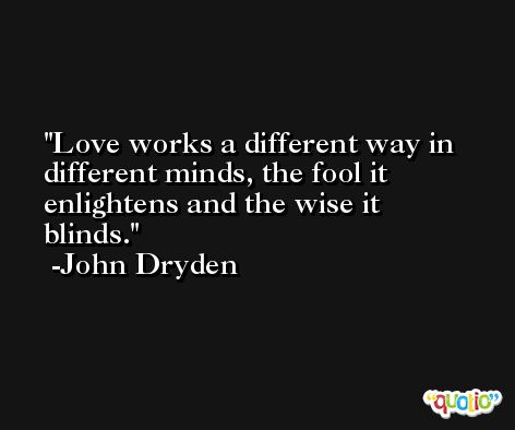 Love works a different way in different minds, the fool it enlightens and the wise it blinds. -John Dryden