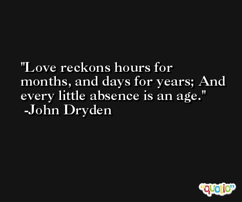 Love reckons hours for months, and days for years; And every little absence is an age. -John Dryden