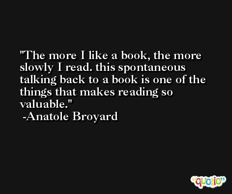 The more I like a book, the more slowly I read. this spontaneous talking back to a book is one of the things that makes reading so valuable. -Anatole Broyard