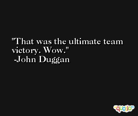 That was the ultimate team victory. Wow. -John Duggan