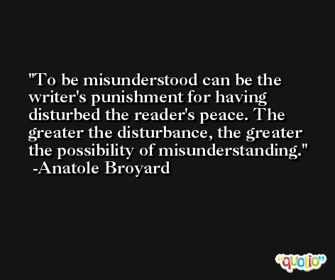 To be misunderstood can be the writer's punishment for having disturbed the reader's peace. The greater the disturbance, the greater the possibility of misunderstanding. -Anatole Broyard