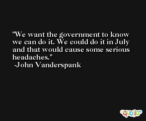 We want the government to know we can do it. We could do it in July and that would cause some serious headaches. -John Vanderspank