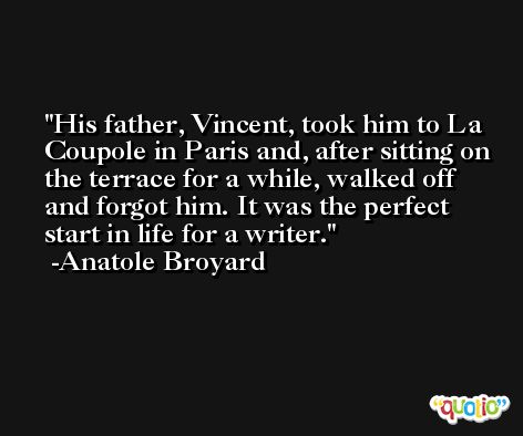 His father, Vincent, took him to La Coupole in Paris and, after sitting on the terrace for a while, walked off and forgot him. It was the perfect start in life for a writer. -Anatole Broyard