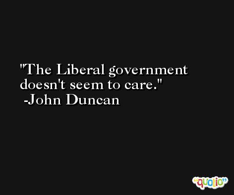 The Liberal government doesn't seem to care. -John Duncan