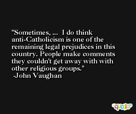 Sometimes, ...  I do think anti-Catholicism is one of the remaining legal prejudices in this country. People make comments they couldn't get away with with other religious groups. -John Vaughan