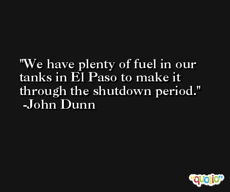 We have plenty of fuel in our tanks in El Paso to make it through the shutdown period. -John Dunn