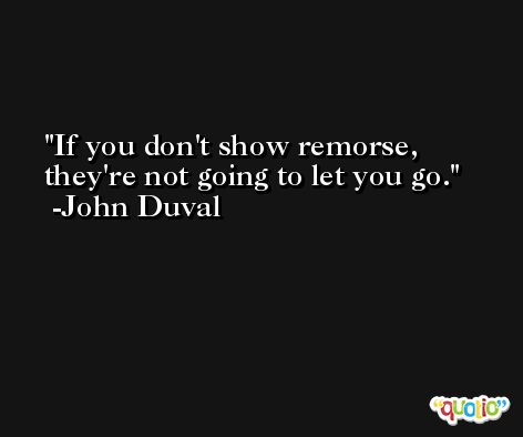 If you don't show remorse, they're not going to let you go. -John Duval