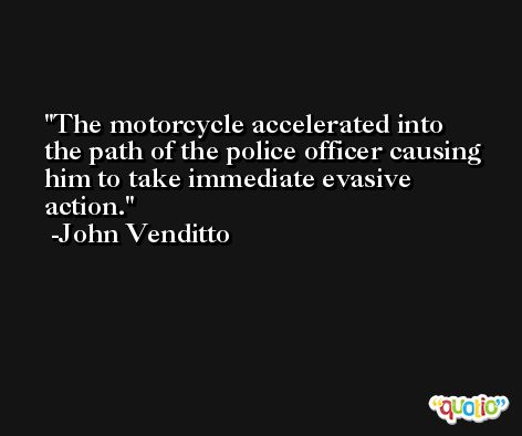 The motorcycle accelerated into the path of the police officer causing him to take immediate evasive action. -John Venditto