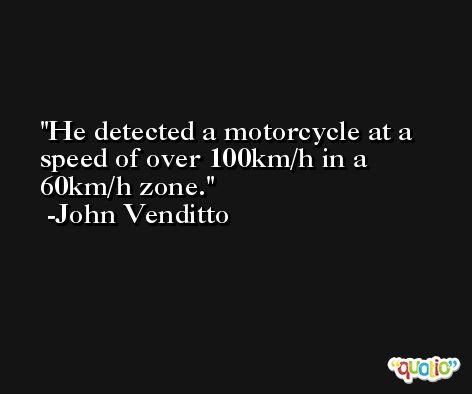He detected a motorcycle at a speed of over 100km/h in a 60km/h zone. -John Venditto
