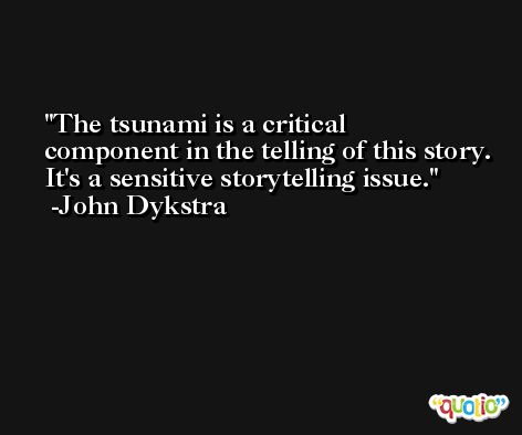 The tsunami is a critical component in the telling of this story. It's a sensitive storytelling issue. -John Dykstra