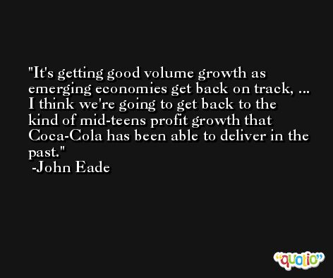 It's getting good volume growth as emerging economies get back on track, ... I think we're going to get back to the kind of mid-teens profit growth that Coca-Cola has been able to deliver in the past. -John Eade