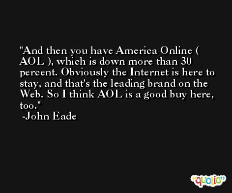 And then you have America Online ( AOL ), which is down more than 30 percent. Obviously the Internet is here to stay, and that's the leading brand on the Web. So I think AOL is a good buy here, too. -John Eade