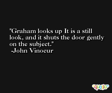 Graham looks up It is a still look, and it shuts the door gently on the subject. -John Vinocur