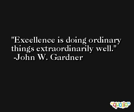 Excellence is doing ordinary things extraordinarily well. -John W. Gardner