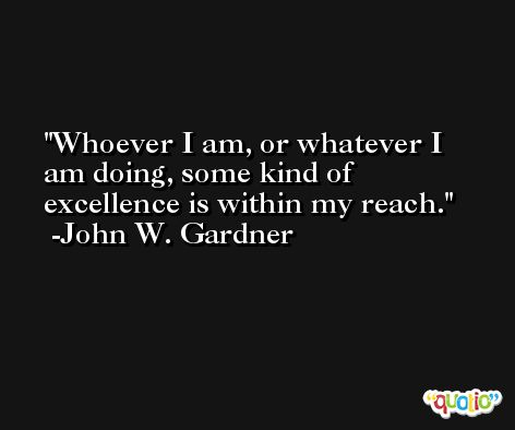 Whoever I am, or whatever I am doing, some kind of excellence is within my reach. -John W. Gardner
