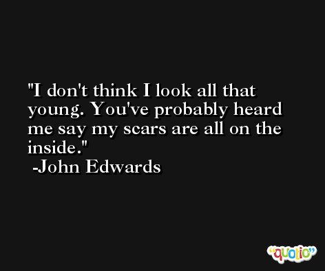 I don't think I look all that young. You've probably heard me say my scars are all on the inside. -John Edwards