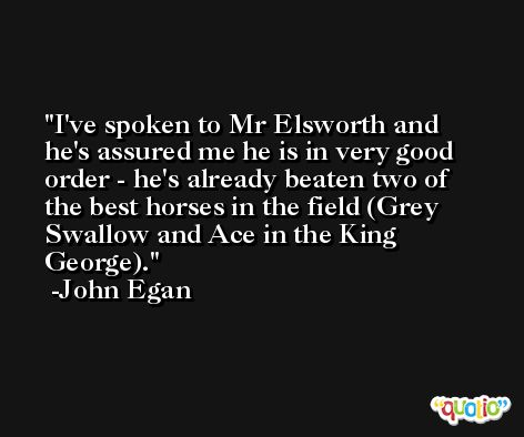 I've spoken to Mr Elsworth and he's assured me he is in very good order - he's already beaten two of the best horses in the field (Grey Swallow and Ace in the King George). -John Egan