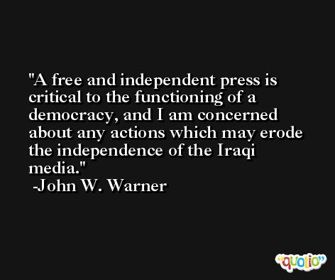 A free and independent press is critical to the functioning of a democracy, and I am concerned about any actions which may erode the independence of the Iraqi media. -John W. Warner