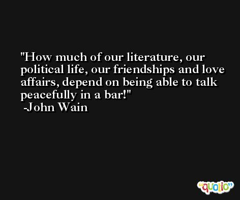 How much of our literature, our political life, our friendships and love affairs, depend on being able to talk peacefully in a bar! -John Wain
