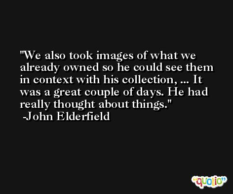 We also took images of what we already owned so he could see them in context with his collection, ... It was a great couple of days. He had really thought about things. -John Elderfield