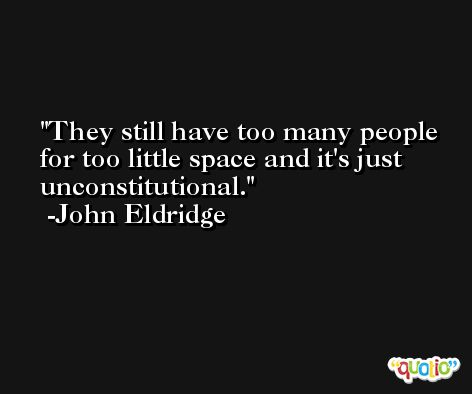 They still have too many people for too little space and it's just unconstitutional. -John Eldridge