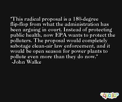 This radical proposal is a 180-degree flip-flop from what the administration has been arguing in court. Instead of protecting public health, now EPA wants to protect the polluters. The proposal would completely sabotage clean-air law enforcement, and it would be open season for power plants to pollute even more than they do now. -John Walke